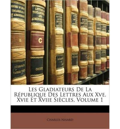Download Les Gladiateurs de La Rpublique Des Lettres Aux Xve, Xvie Et Xviie Sicles, Volume 1 (Paperback)(French) - Common pdf epub