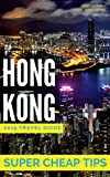 Super Cheap Hong Kong - Insider Travel Guide 2019: Enjoy a $1,000 trip to Hong Kong for $160 (Super Cheap Guides)