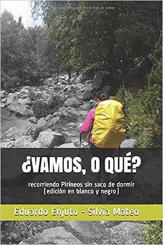 ¿VAMOS, O QUÉ?: recorriendo Pirineos sin saco de dormir (edición en blanco y negro) (Spanish Edition): Eduardo Enjuto Vázquez, Silvia Mateo Vega: ...