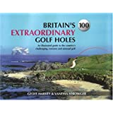 Britain's 100 Extraordinary Golf Holes: An Illustrated Guide to the Country's Challenging, Unusual and Extreme Golf