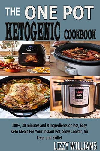 The One Pot Ketogenic Cookbook: 100+, 30 minutes and 8 ingredients or less, Easy Keto Meals For Your Instant Pot, Slow Cooker, Air Fryer and Skillet. by Lizzy  Williams