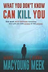 What You Don't Know Can Kill You: How Most Self-Defense Training Will Put You into Prison or the Ground Paperback