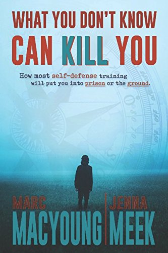 What You Don't Know Can Kill You: How Most Self-Defense Training Will Put You into Prison or the Ground