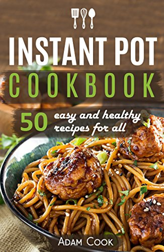 Instant Pot Cookbook: 50 easy and healthy recipes for all by Adam Cook