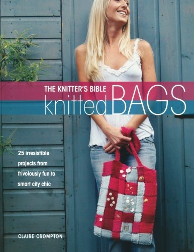 Read Online The Knitters Bible - Knitted Bags: 25 Irresistible Projects from Frivolously Fun to Smart City Chic PDF