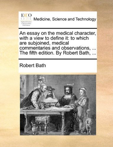 An essay on the medical character, with a view to define it: to which are subjoined, medical commentaries and observations, ... The fifth edition. By Robert Bath, ... by Bath, Robert published by Gale ECCO, Print Editions (2010) [Paperback]