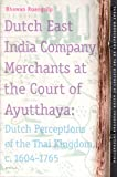 Dutch East India Company Merchants at the Court of Ayutthaya : Dutch Perceptions of the Thai Kingdom, C., 1604-1765, Ruangsilp, Bhawan, 9004156003