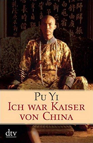 Ich war Kaiser von China: Vom Himmelssohn zum Neuen Menschen. Die Autobiographie des letzten chinesischen Kaisers