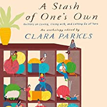 A Stash of One's Own: Knitters on Loving, Living with, and Letting Go of Yarn Audiobook by Clara Parkes Narrated by Kevin T. Collins, Kate Udall, Eliza Foss