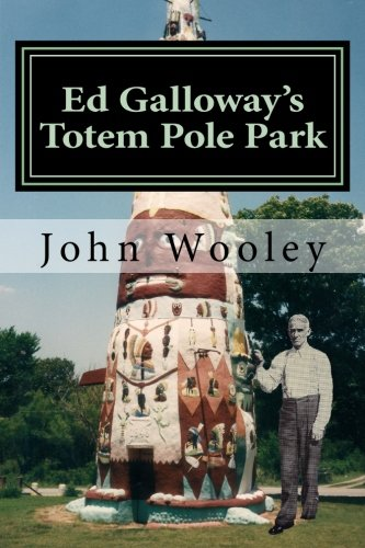 Ed Galloway's Totem Pole Park: The Story Behind One of the Greatest Folk-Art Attractions on America's Mother Road, Route 66