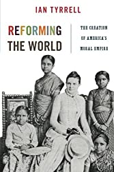 Reforming the World: The Creation of America's Moral Empire (America in the World)