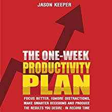The One-Week Productivity Plan: Focus Better, Ignore Distractions, Make Smarter Decisions And Produce the Results You Desire - In Record Time - KNOCKOUT PROCRASTINATION AND BECOME SUPERHUMAN Audiobook by Jason Keeper Narrated by E Roy Worley