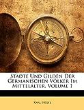 Städte Und Gilden Der Germanischen Völker Im Mittelalter, Volume 1 (German Edition), Karl Hegel, 1142851222