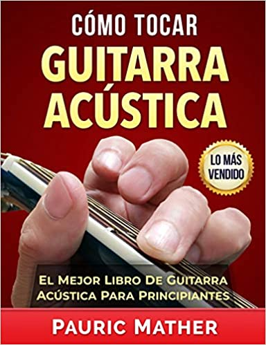 Cómo Tocar Guitarra Acústica: El Mejor Libro De Guitarra Acústica Para Principiantes: Amazon.es: Pauric Mather: Libros