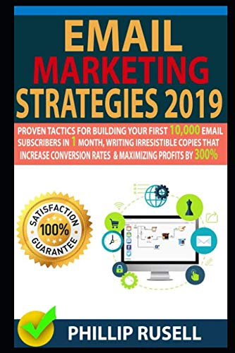 EMAIL MARKETING STRATEGIES 2019: Proven Tactics For Building Your First 10,000 Email Subscribers In 1 Month, Writing Irresistible Copies That Increase Conversion Rates And Maximizing Profits By 300%