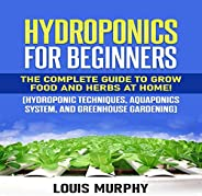 Hydroponics for Beginners: The Complete Guide to Grow Food and Herbs at Home!: Hydroponic Techniques, Aquaponi