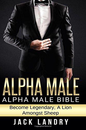 Download Alpha Male: Alpha Male Bible: Become Legendary, A Lion Amongst Sheep pdf epub