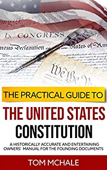 The Practical Guide to the United States Constitution: A Historically Accurate and Entertaining Owners' Manual For the Founding Documents (Practical Guides Book 4) by [McHale, Tom]
