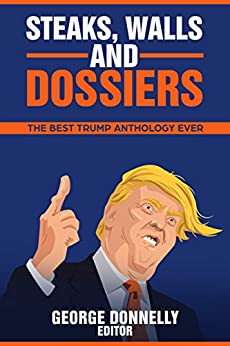 Steaks, Walls and Dossiers: The Best Trump Anthology Ever (Flash Flood Book 4) by [Donnelly, George, Pattinson, Ian, McElroy, Wendy, Berg, Lyn Z., Diehl, Thomas, Woods, Pat, Hunt, John, Buhlert, Cora, Barone, Elizabeth, Cross, C., The Satirical Vixen, Vaughn Treude, Nicholas Vaky]
