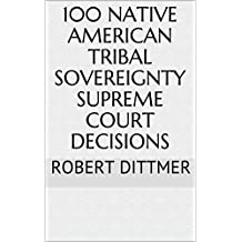 100 Native American Tribal Sovereignty Supreme Court Decisions