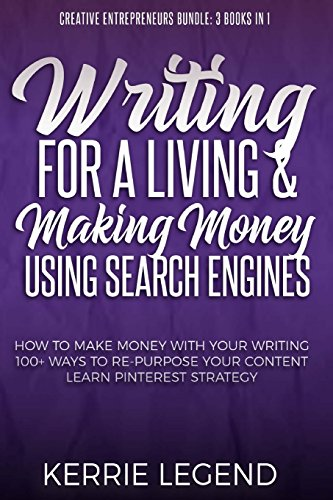 Writing for a Living & Making Money Using Search Engines: How to Make Money with Your Writing, 100+ Ways to Re-Purpose Your Content, Learn Pinterest … Bundle: 3 Books in 1) (Volume 1)