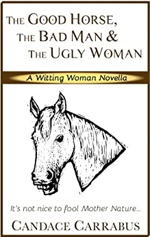 The Good Horse, The Bad Man & The Ugly Woman: a light-hearted story of self-empowerment: A Witting Woman novella by [Carrabus, Candace]