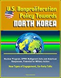 U.S. Nonproliferation Policy Towards North Korea: Nuclear Program, DPRK Belligerent Acts and American Responses, Potential for Military Action, New Types of Engagement, Six-Party Talks