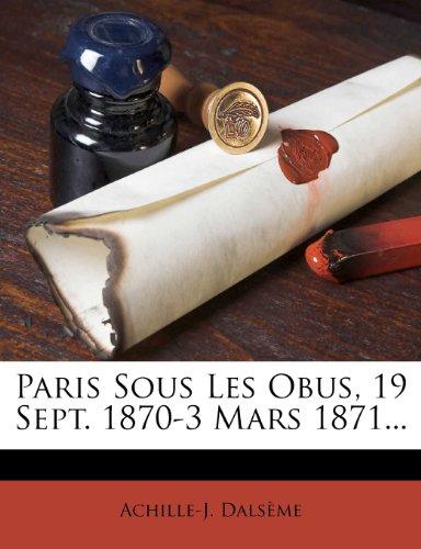 Paris Sous Les Obus, 19 Sept. 1870-3 Mars 1871... (French Edition)