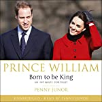 Prince William: Born to Be King | Penny Junor
