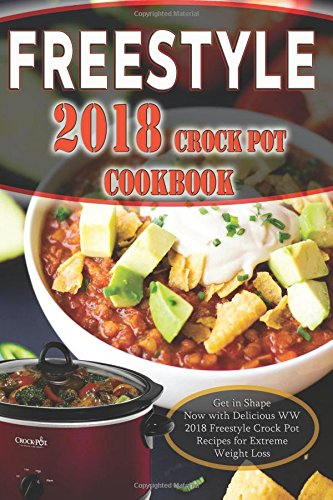 Freestyle 2018 CrockPot Cookbook: Get in Shape Now! with Delicious WW 2018 Freestyle Crock Pot Recipes for Extreme Weight Loss by Wendy Watt