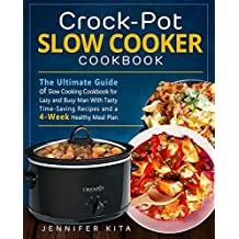 Crock-Pot Slow Cooker Cookbook: The Ultimate Guide of Slow Cooking Cookbook for Lazy and Busy Man With Tasty Time-Saving Recipes and a 4-Week Healthy Meal Plan