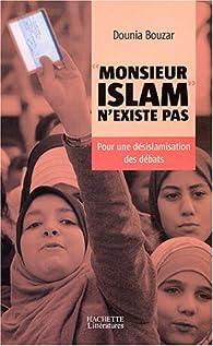 Monsieur Islam n'existe pas : Pour une désislamisation des débats par Dounia Bouzar