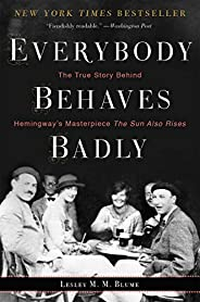 Everybody Behaves Badly: The True Story Behind Hemingway's Masterpiece The Sun Also R