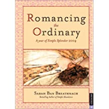 Romancing The Ordinary: A Year of Simple Splendor 2004 Engagement Calendar