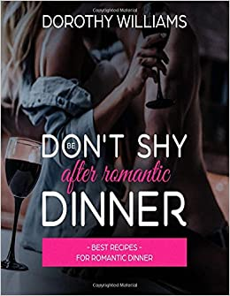 Don T Be Shy After Romantic Dinner Best Recipes For Romantic Dinner Recipes For Romantic Dinners Volume 1 Amazon Co Uk Williams Dorothy 9781983991226 Books