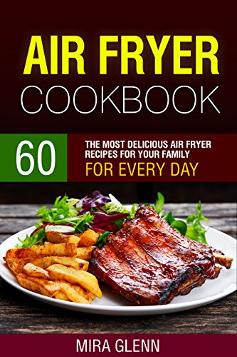 Air Fryer Cookbook: 60 The Most Delicious Air Fryer Recipes for Your Family for Every Day by Mira Glenn