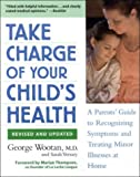 Take Charge of Your Child's Health: A Parent's Guide to Recognizing Symptoms and Treating Minor Illnesses at Home