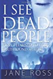 I See Dead People: How I Learned to Help Earthbound Spirits, Jane Ross, 1493766929