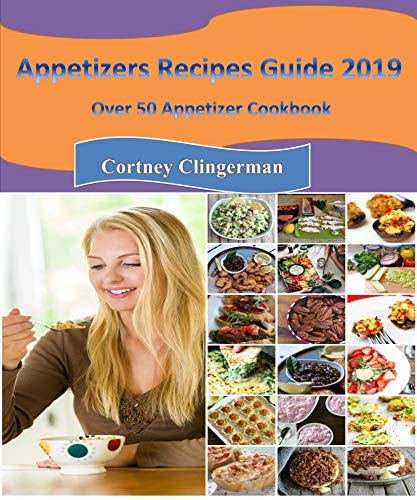 Appetizers Recipes: Appetizers Recipes: Appetizers Recipes: Appetizers Recipes Guide 2019: Over 50 Appetizer Cookbook by Cortney Clingerman