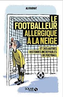 Le footballeur allergique à la neige : et 365 autres histoires incroyables de football