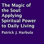 The Magic of the Soul: Applying Spiritual Power to Daily Living | Patrick J. Harbula