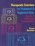 Therapeutic Exercises for Victimized and Neglected Girls : Applications for Individual, Family, and Group Psychotherapy, Berman, Pearl S., 1568870035