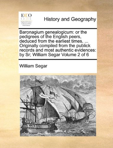 Baronagium genealogicum: or the pedigrees of the English peers, deduced from the earliest times, ... Originally compiled from the publick records and ... by Sr; William Segar  Volume 2 (Publick Records)
