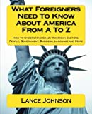 What Foreigners Need to Know About America From A to Z: How to Understand Crazy American Culture, People, Government, Business, Language and More by Lance Johnson (2012-06-03)