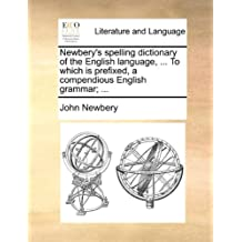 Newbery's Spelling Dictionary of the English Language, ... to Which Is Prefixed, a Compendious English Grammar; ...