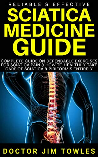 (Reliable & Effective Sciatica Medicine Guide: Complete Guide on Dependable Exercises for Sciatica Pain & How to Healthily Take Care of Sciatica & Piriformis Entirely)