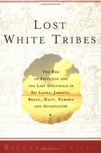 Lost White Tribes: The End of Privilege and the Last Colonials in Sri Lanka, Jamaica, Brazil, Haiti, Namibia, and Guadeloupe (Flowers Sri Lanka)