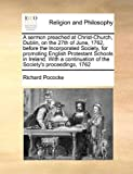 A Sermon Preached at Christ-Church, Dublin, on the 27th of June, 1762, Before the Incorporated Society, for Promoting English Protestant Schools in Ir, Richard Pococke, 1171025106