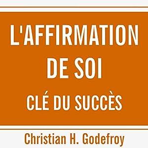 L'affirmation de soi clé du succès | Livre audio Auteur(s) : Christian H. Godefroy Narrateur(s) : Christian H. Godefroy