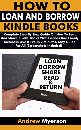 OW KINDLE BOOKS: Complete Step By Step Guide On How To Lend And Share Kindle Books With Friends & Family Members Like A Pro In 2 Minutes. Easy Guide For All (Screenshots Included) ()